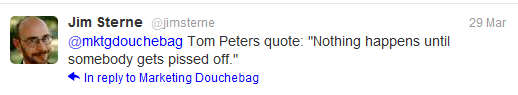 'Nothing happens until someone gets pissed off' - Tom Peters